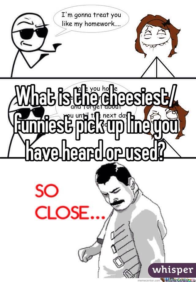 What is the cheesiest/funniest pick up line you have heard or used?