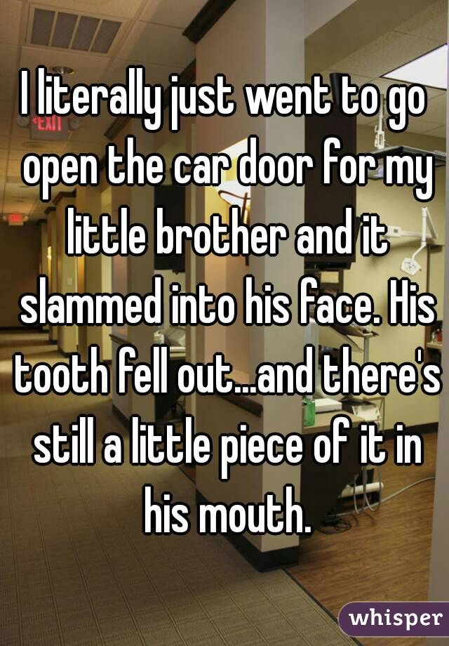 I literally just went to go open the car door for my little brother and it slammed into his face. His tooth fell out...and there's still a little piece of it in his mouth.