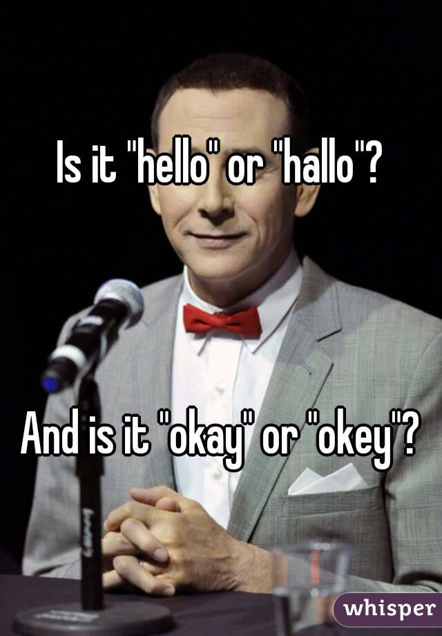 """Is it """"hello"""" or """"hallo""""?    And is it """"okay"""" or """"okey""""?"""