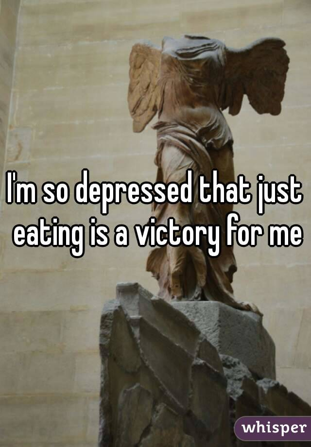 I'm so depressed that just eating is a victory for me