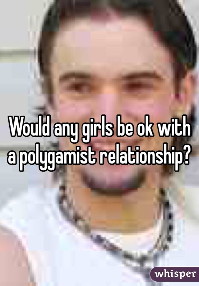 Would any girls be ok with a polygamist relationship?