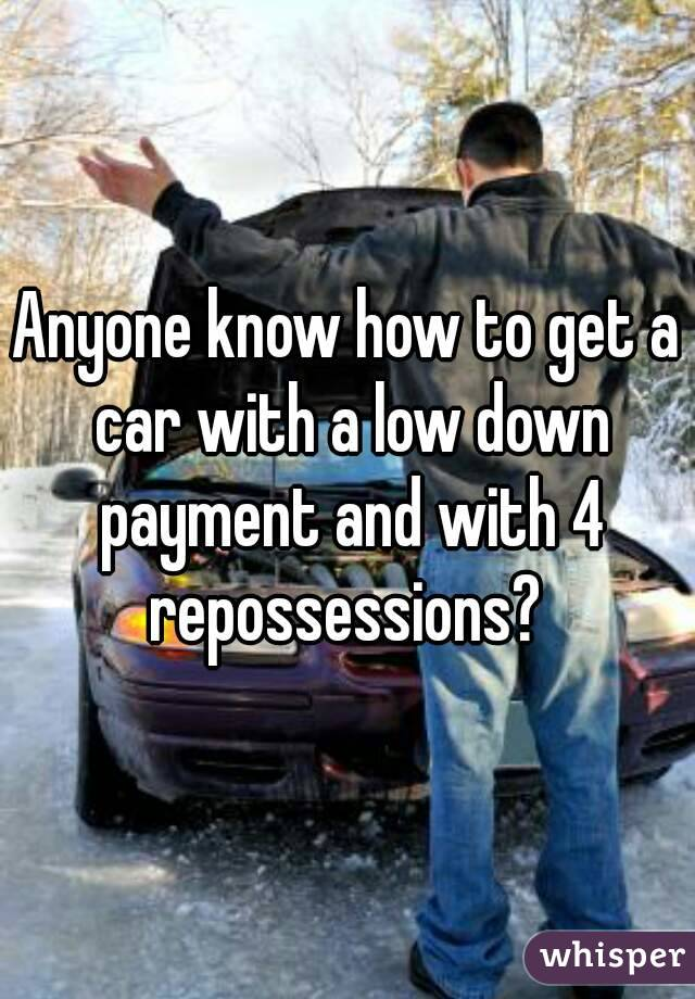 Anyone know how to get a car with a low down payment and with 4 repossessions?