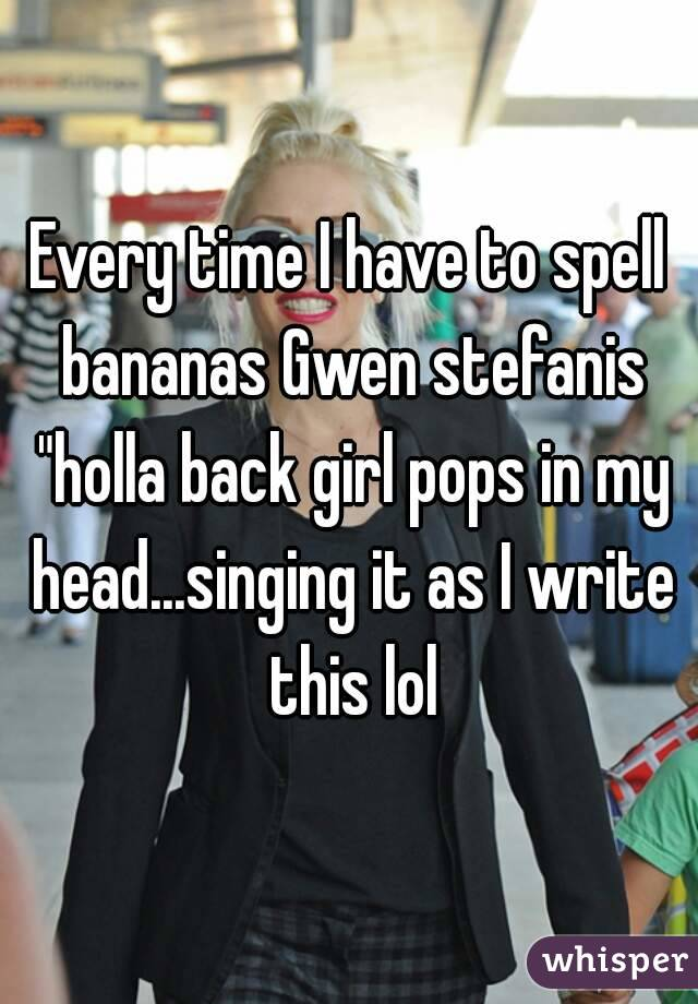 """Every time I have to spell bananas Gwen stefanis """"holla back girl pops in my head...singing it as I write this lol"""