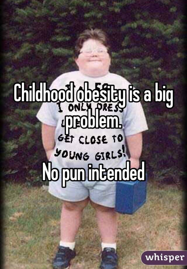 Childhood obesity is a big problem.  No pun intended