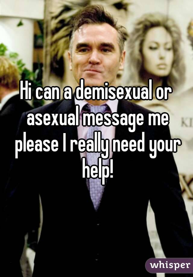 Hi can a demisexual or asexual message me please I really need your help!