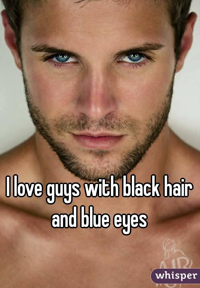 I love guys with black hair and blue eyes