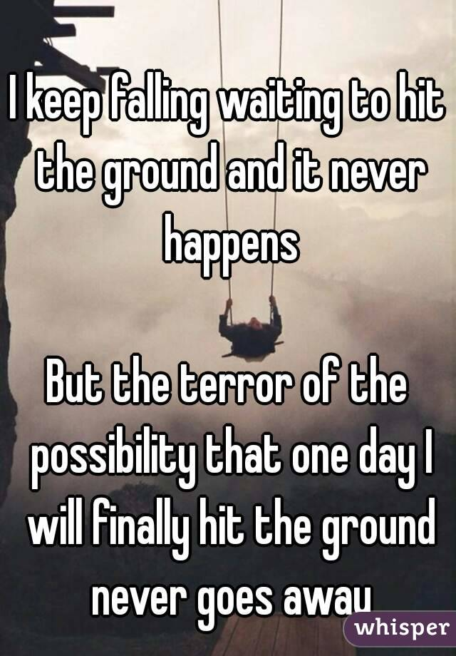 I keep falling waiting to hit the ground and it never happens  But the terror of the possibility that one day I will finally hit the ground never goes away