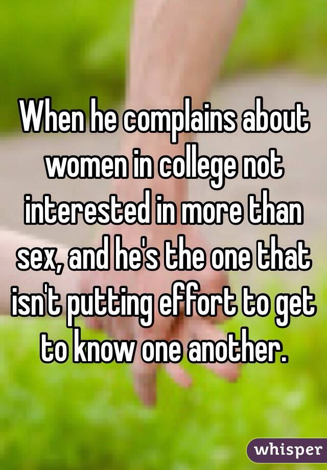 When he complains about women in college not interested in more than sex, and he's the one that isn't putting effort to get to know one another.