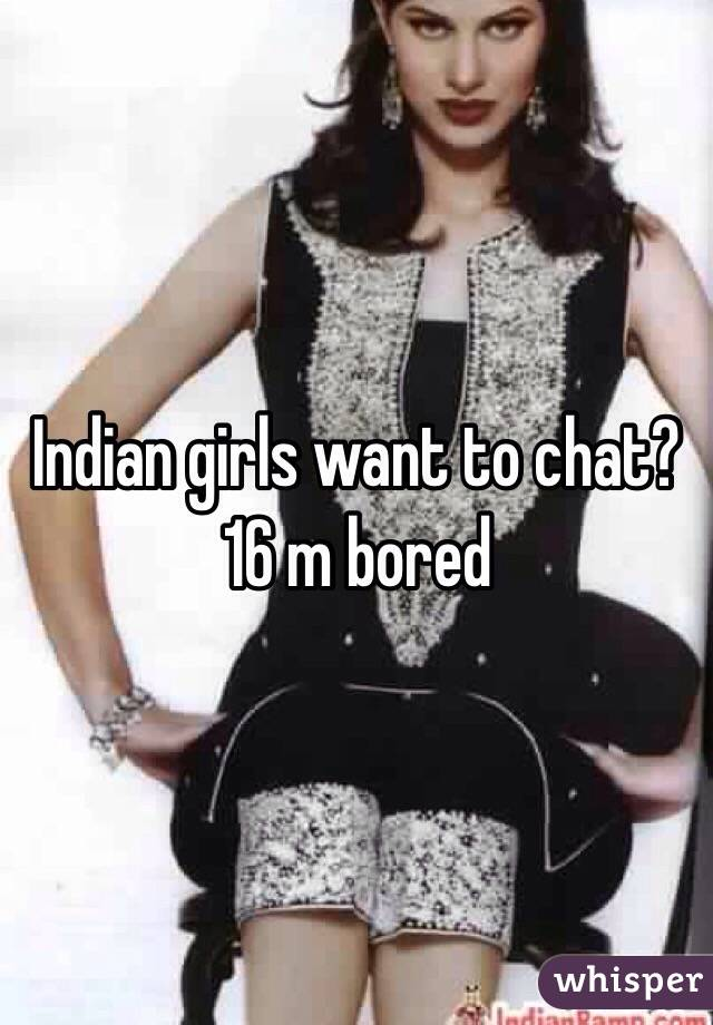 Indian girls want to chat? 16 m bored