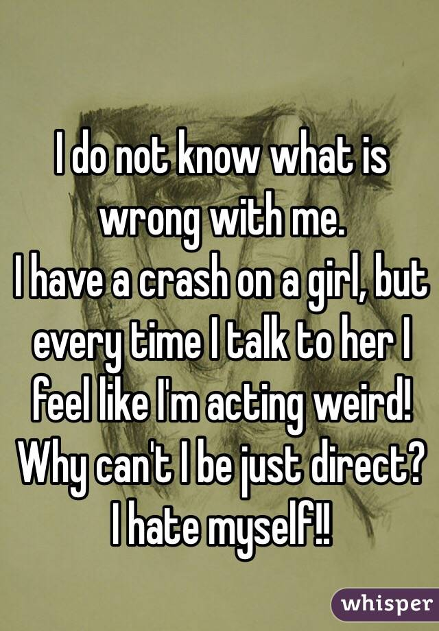 I do not know what is wrong with me. I have a crash on a girl, but every time I talk to her I feel like I'm acting weird! Why can't I be just direct? I hate myself!!