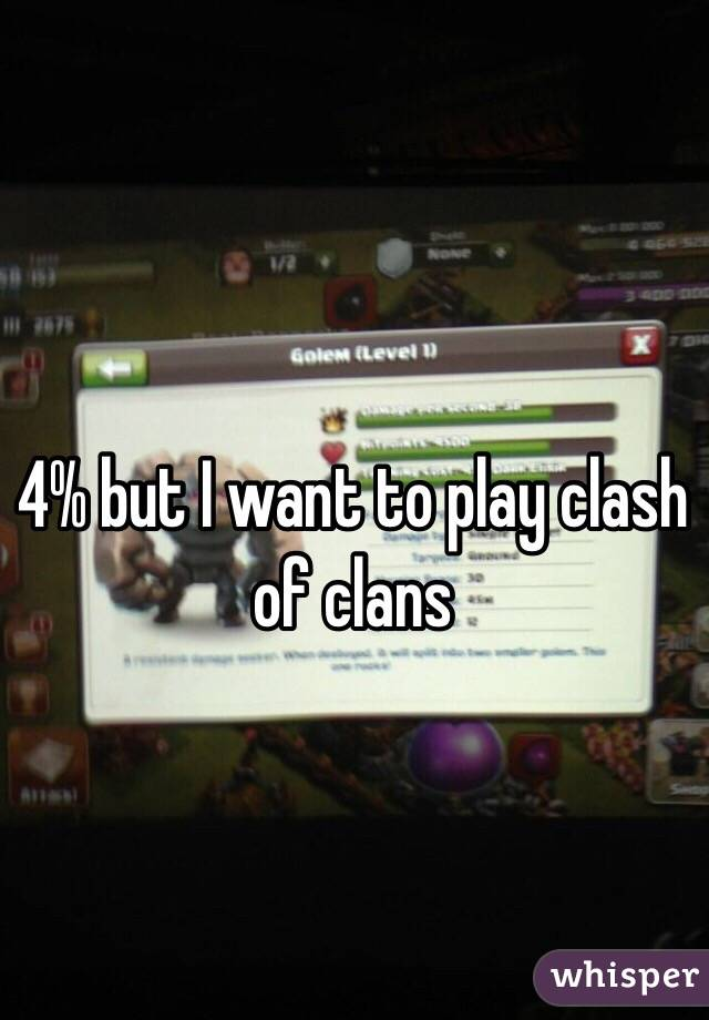 4% but I want to play clash of clans