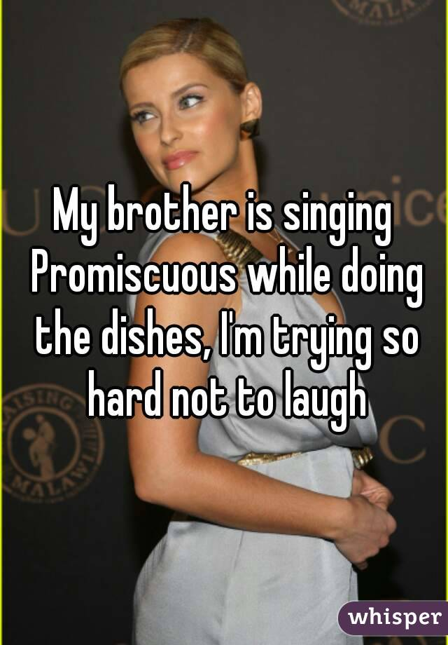 My brother is singing Promiscuous while doing the dishes, I'm trying so hard not to laugh