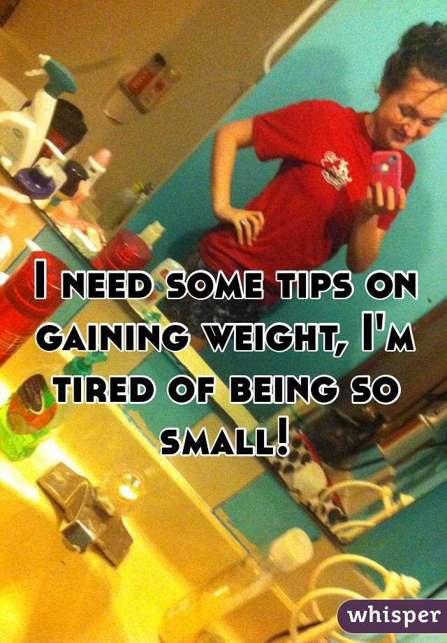I need some tips on gaining weight, I'm tired of being so small!