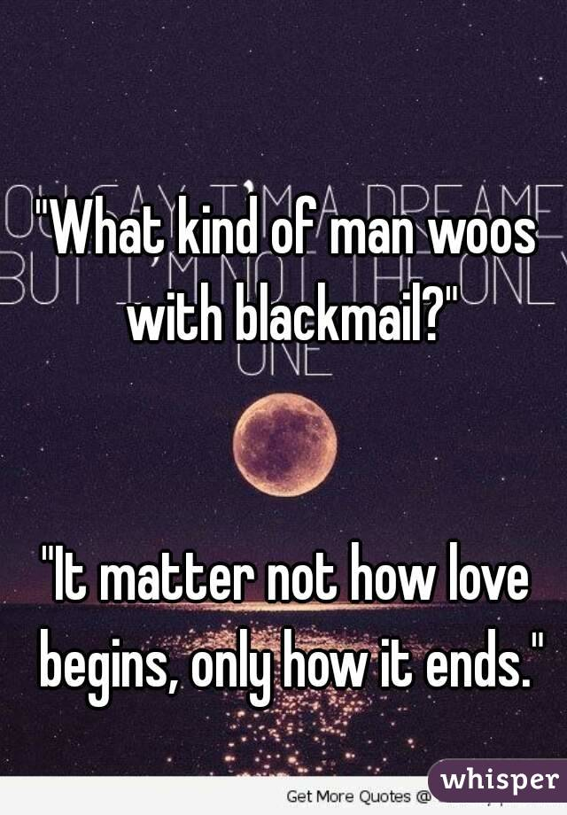 """""""What kind of man woos with blackmail?""""   """"It matter not how love begins, only how it ends."""""""