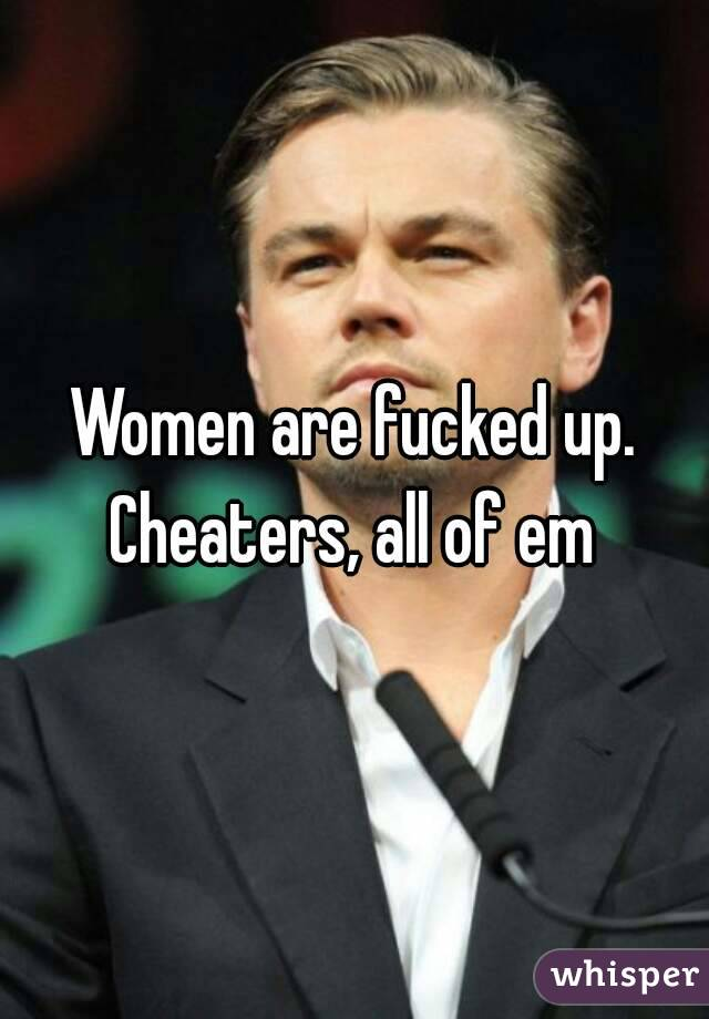 Women are fucked up. Cheaters, all of em
