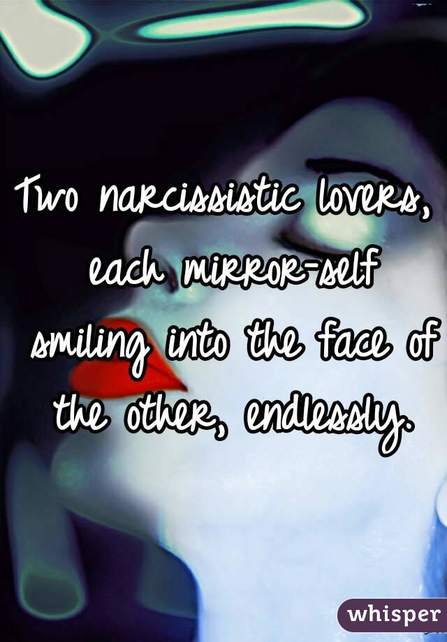 Two narcissistic lovers, each mirror-self smiling into the face of the other, endlessly.