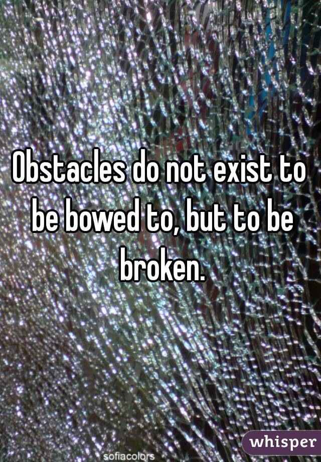 Obstacles do not exist to be bowed to, but to be broken.