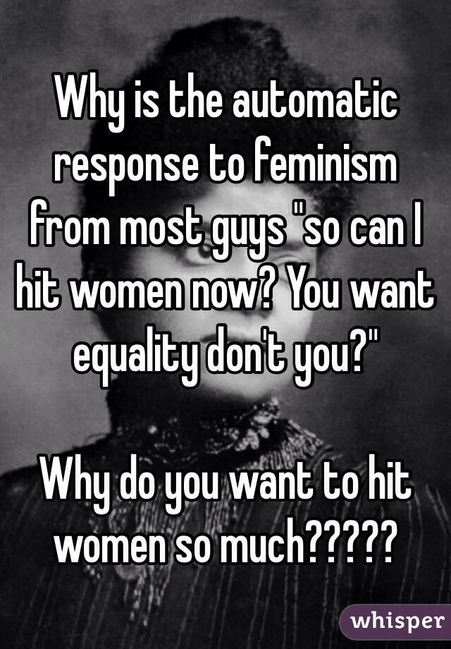 """Why is the automatic response to feminism from most guys """"so can I hit women now? You want equality don't you?""""  Why do you want to hit women so much?????"""