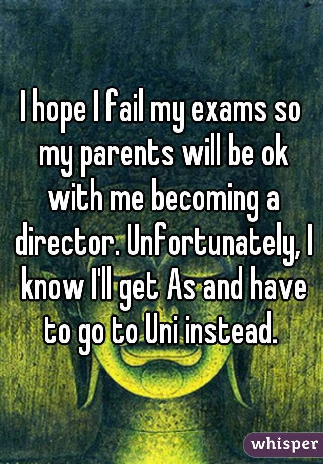 I hope I fail my exams so my parents will be ok with me becoming a director. Unfortunately, I know I'll get As and have to go to Uni instead.