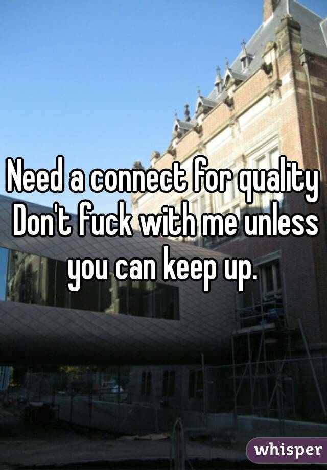 Need a connect for quality Don't fuck with me unless you can keep up.