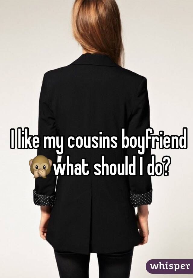 I like my cousins boyfriend 🙊what should I do?