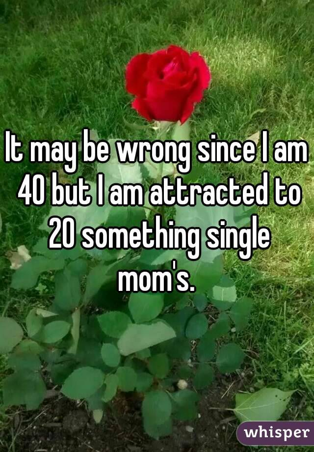 It may be wrong since I am 40 but I am attracted to 20 something single mom's.