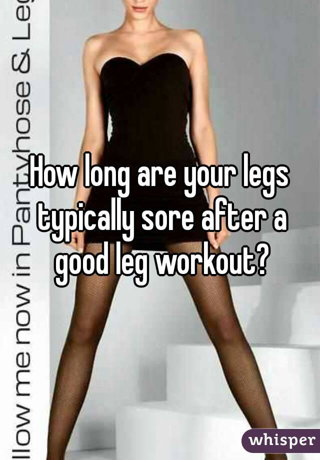 How long are your legs typically sore after a good leg workout?