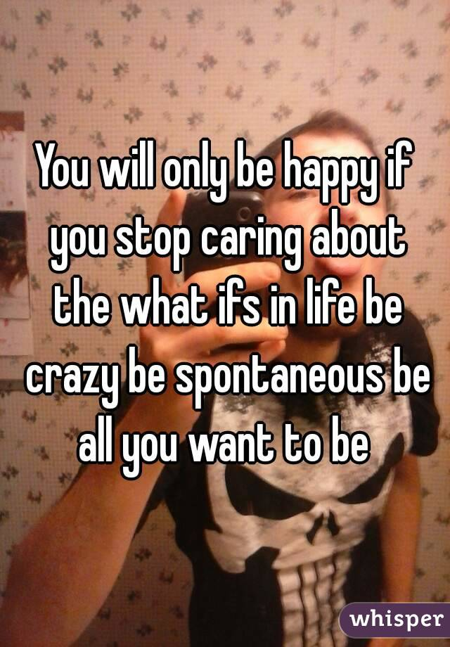 You will only be happy if you stop caring about the what ifs in life be crazy be spontaneous be all you want to be
