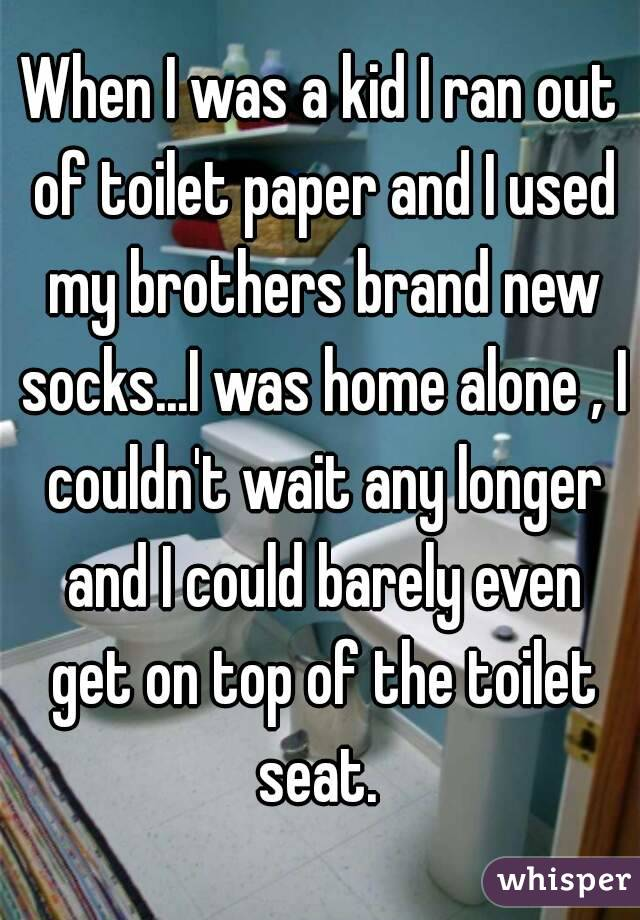 When I was a kid I ran out of toilet paper and I used my brothers brand new socks...I was home alone , I couldn't wait any longer and I could barely even get on top of the toilet seat.