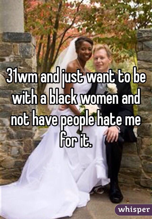 31wm and just want to be with a black women and not have people hate me for it.