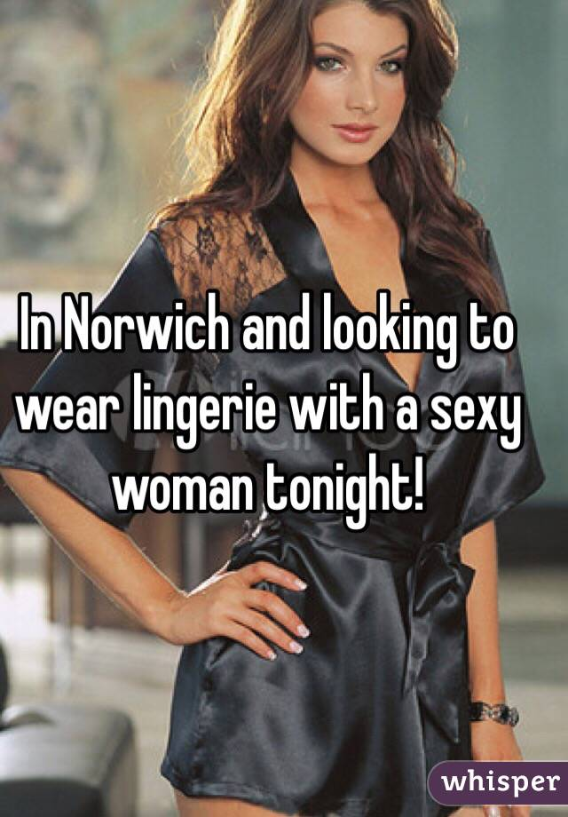 In Norwich and looking to wear lingerie with a sexy woman tonight!