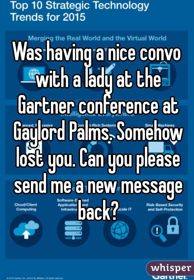 Was having a nice convo with a lady at the Gartner conference at Gaylord Palms. Somehow lost you. Can you please send me a new message back?