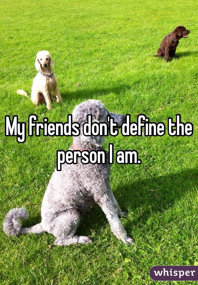 My friends don't define the person I am.