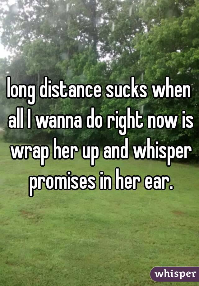 long distance sucks when all I wanna do right now is wrap her up and whisper promises in her ear.