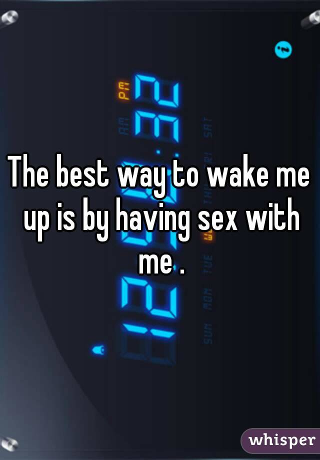 The best way to wake me up is by having sex with me .