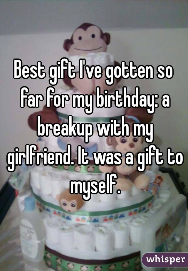 Best Gift Ive Gotten So Far For My Birthday A Breakup With Girlfriend