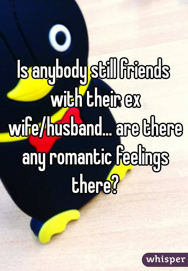 Is anybody still friends with their ex wife/husband... are there any romantic feelings there?