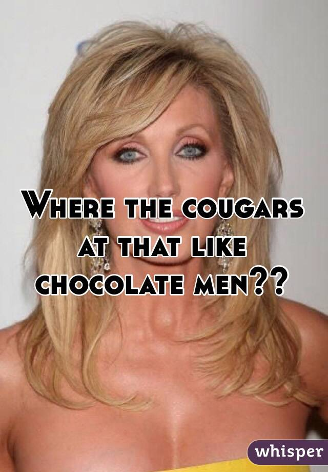 Where the cougars at that like chocolate men??