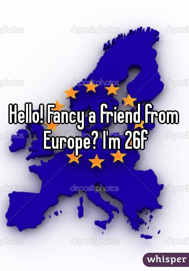 Hello! Fancy a friend from Europe? I'm 26f