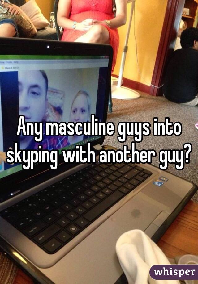 Any masculine guys into skyping with another guy?