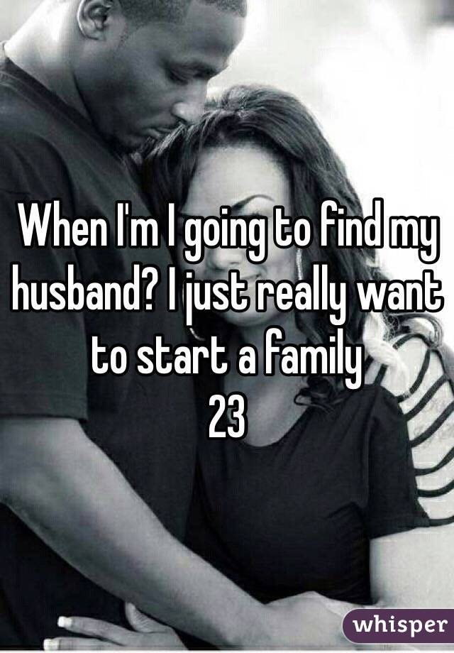 When I'm I going to find my husband? I just really want to start a family  23
