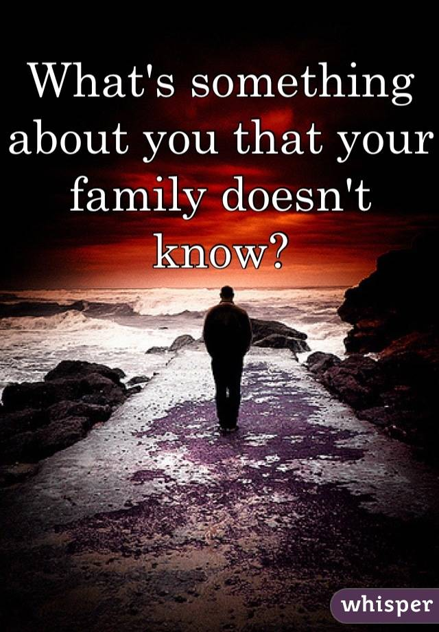 What's something about you that your family doesn't know?