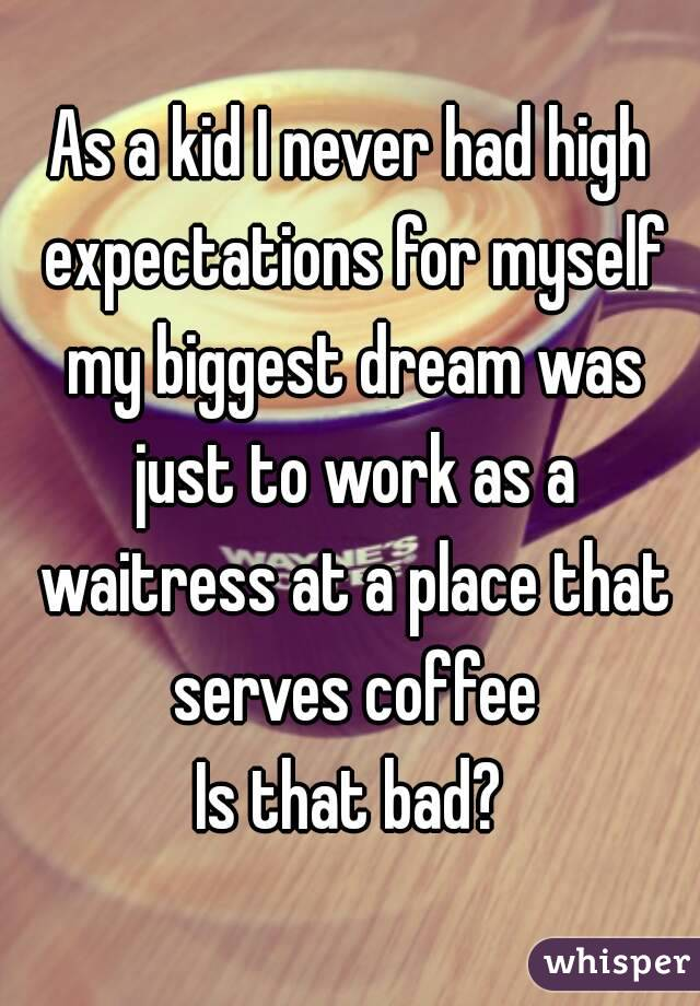 As a kid I never had high expectations for myself my biggest dream was just to work as a waitress at a place that serves coffee Is that bad?