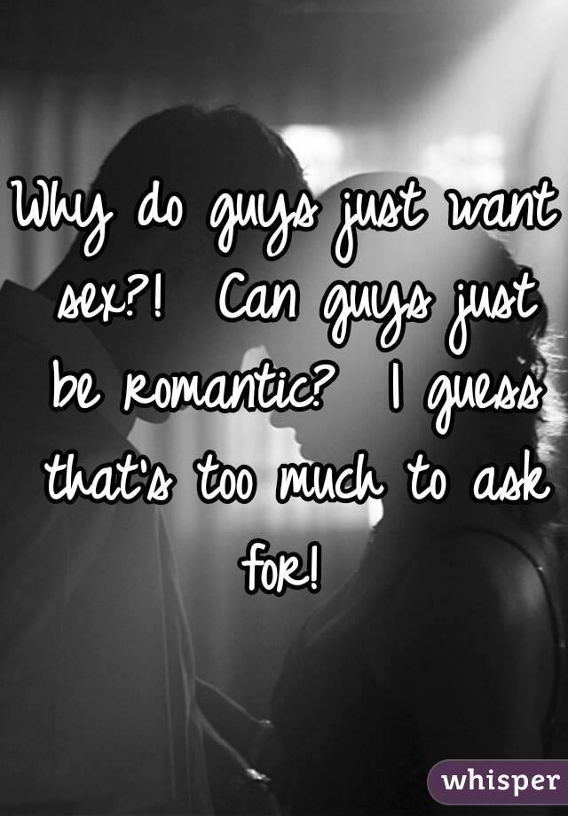 Why do guys just want sex?!  Can guys just be romantic?  I guess that's too much to ask for!