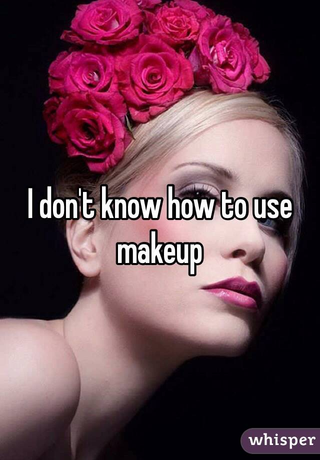 I don't know how to use makeup
