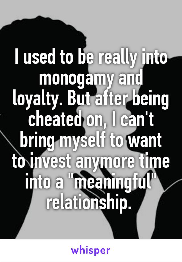 """I used to be really into monogamy and loyalty. But after being cheated on, I can't bring myself to want to invest anymore time into a """"meaningful"""" relationship."""