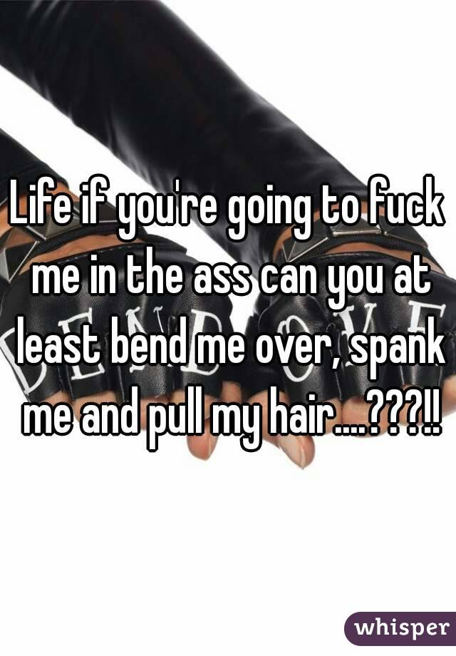 Life If You Re Going To Fuck Me In The Ass Can You At Least Bend