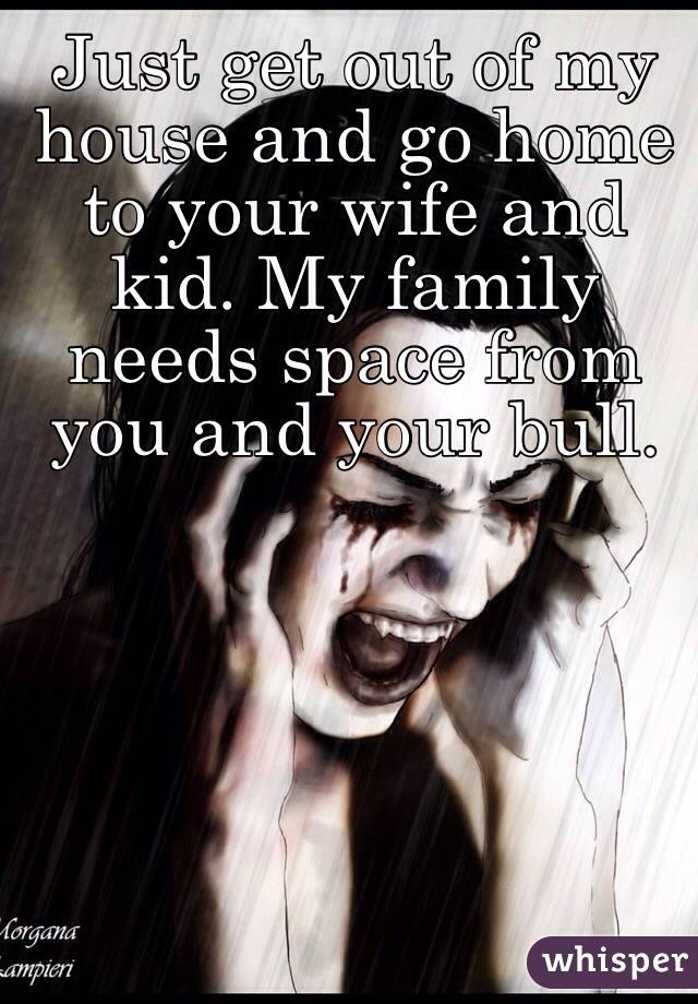 Just Get Out Of My House And Go Home To Your Wife And Kid