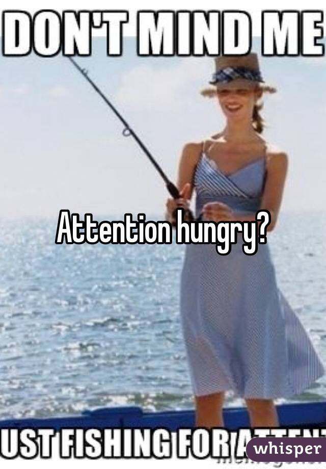 Attention hungry