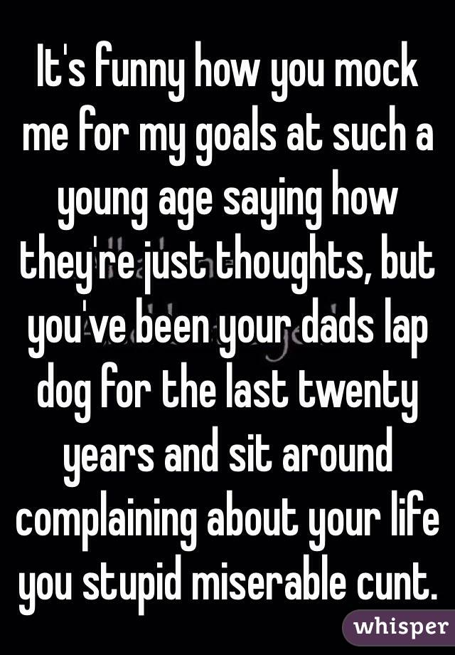 Itu0027s Funny How You Mock Me For My Goals At Such A Young Age Saying How